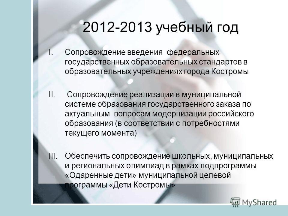 2012-2013 учебный год I.Сопровождение введения федеральных государственных образовательных стандартов в образовательных учреждениях города Костромы II. Сопровождение реализации в муниципальной системе образования государственного заказа по актуальным