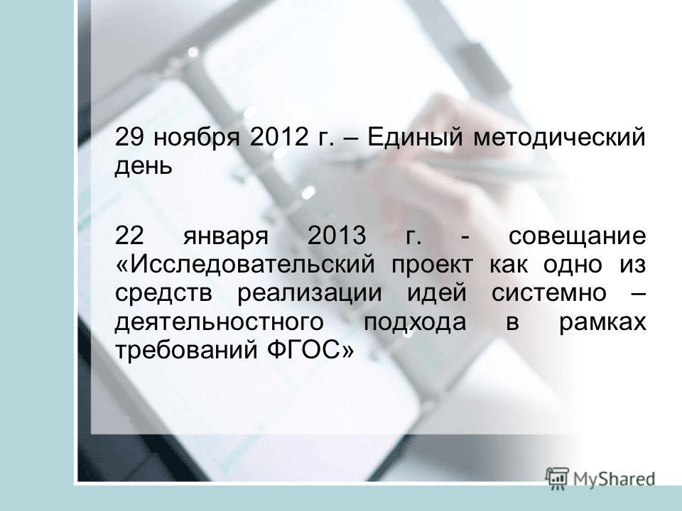 29 ноября 2012 г. – Единый методический день 22 января 2013 г. - совещание «Исследовательский проект как одно из средств реализации идей системно – деятельностного подхода в рамках требований ФГОС»