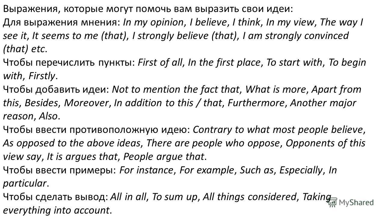 Выражения, которые могут помочь вам выразить свои идеи: Для выражения мнения: In my opinion, I believe, I think, In my view, The way I see it, It seems to me (that), I strongly believe (that), I am strongly convinced (that) etc. Чтобы перечислить пун