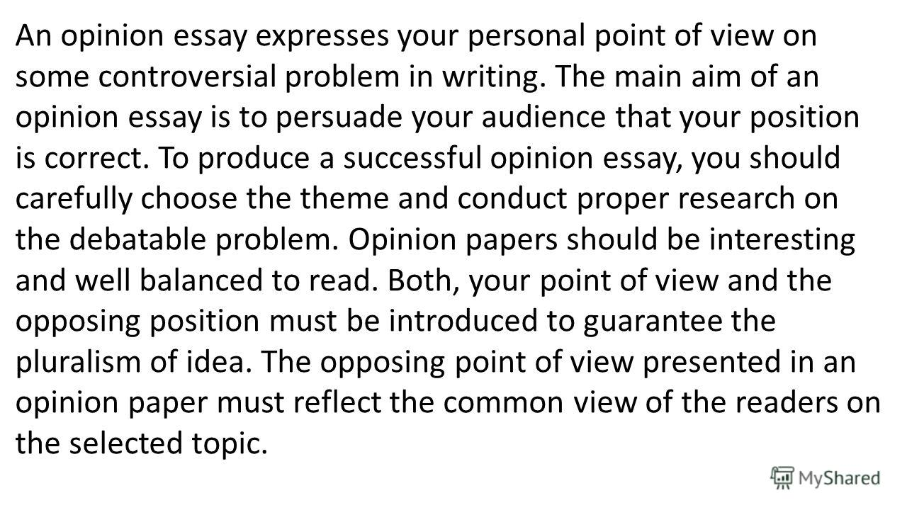 An opinion essay expresses your personal point of view on some controversial problem in writing. The main aim of an opinion essay is to persuade your audience that your position is correct. To produce a successful opinion essay, you should carefully