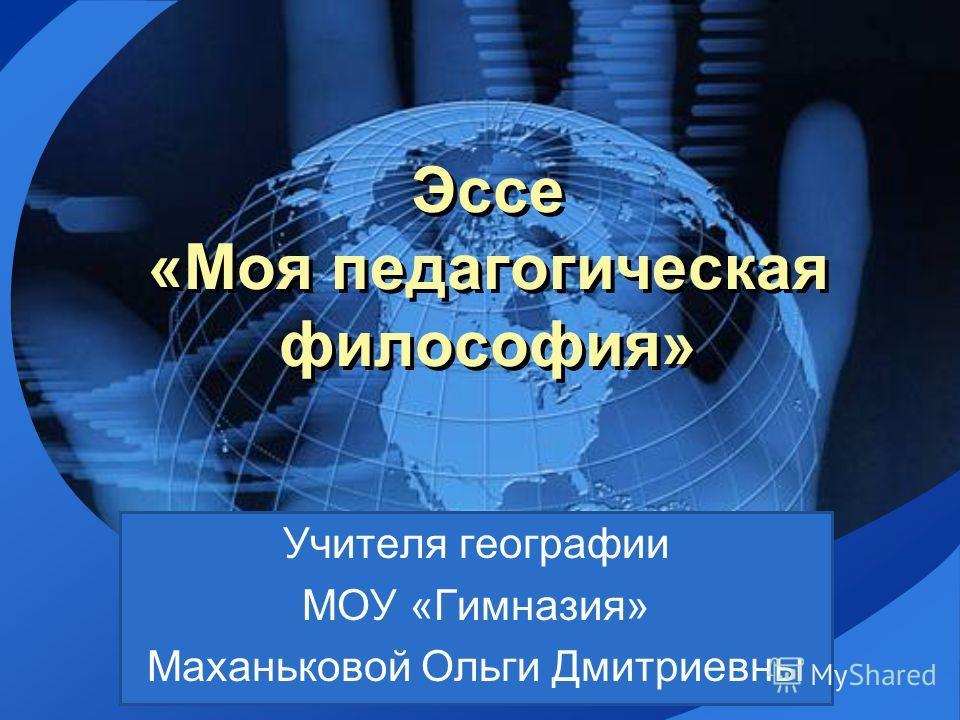 LOGO Эссе «Моя педагогическая философия» Учителя географии МОУ «Гимназия» Маханьковой Ольги Дмитриевны