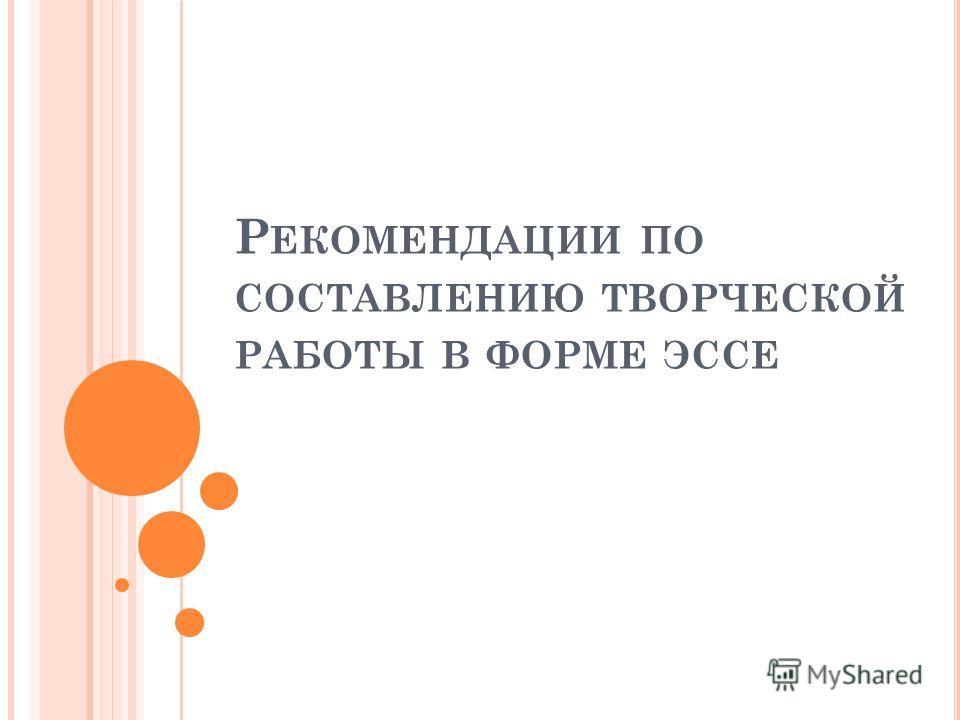 Р ЕКОМЕНДАЦИИ ПО СОСТАВЛЕНИЮ ТВОРЧЕСКОЙ РАБОТЫ В ФОРМЕ ЭССЕ