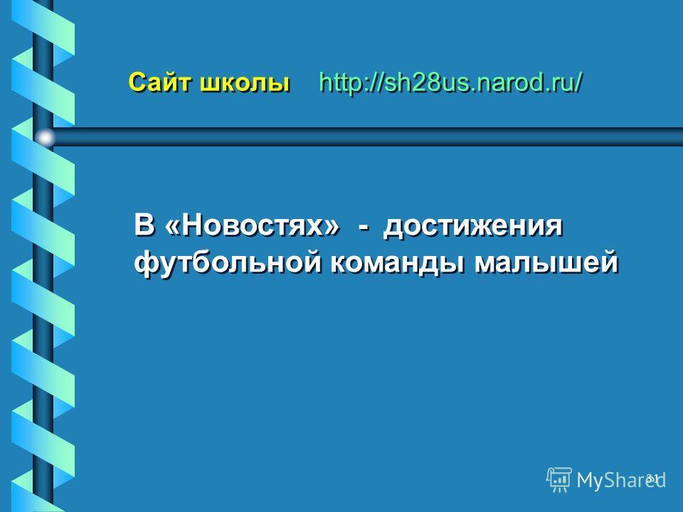 31 Сайт школы http://sh28us.narod.ru/ В «Новостях» - достижения футбольной команды малышей