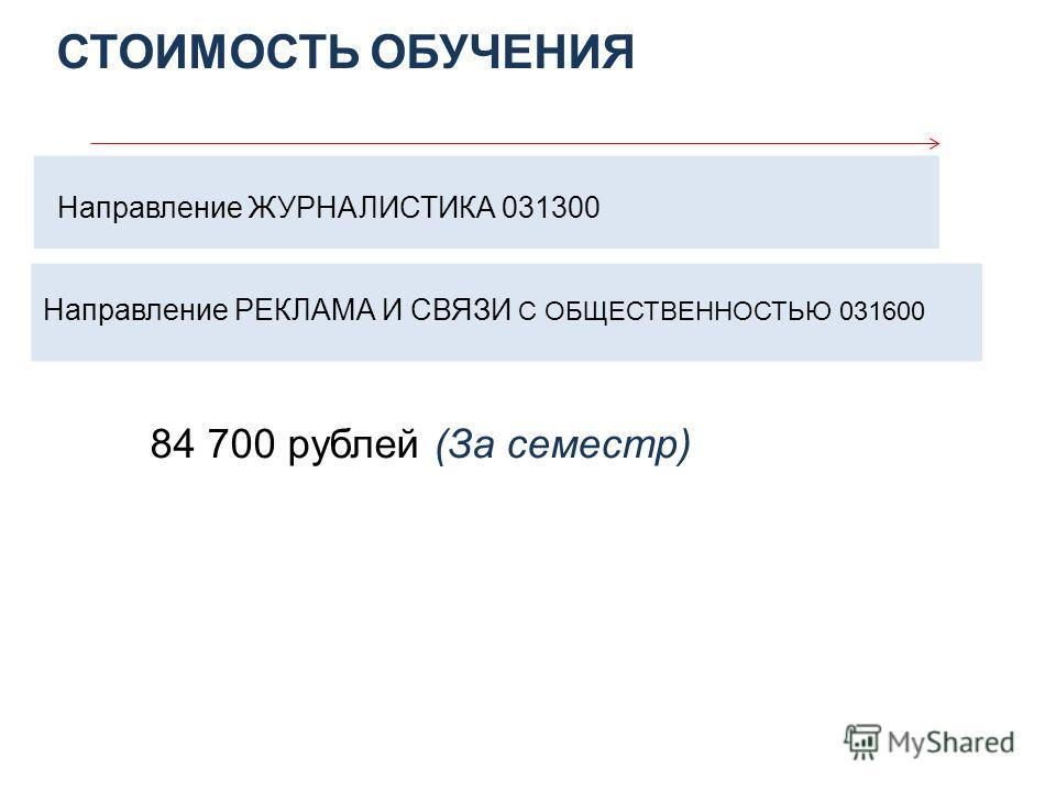 СТОИМОСТЬ ОБУЧЕНИЯ Направление ЖУРНАЛИСТИКА 031300 Направление РЕКЛАМА И СВЯЗИ С ОБЩЕСТВЕННОСТЬЮ 031600 84 700 рублей (За семестр)
