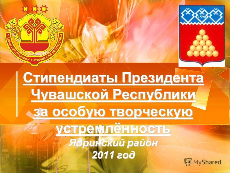 Стипендиаты Президента Чувашской Республики за особую творческую устремлённость Ядринский район 2011 год