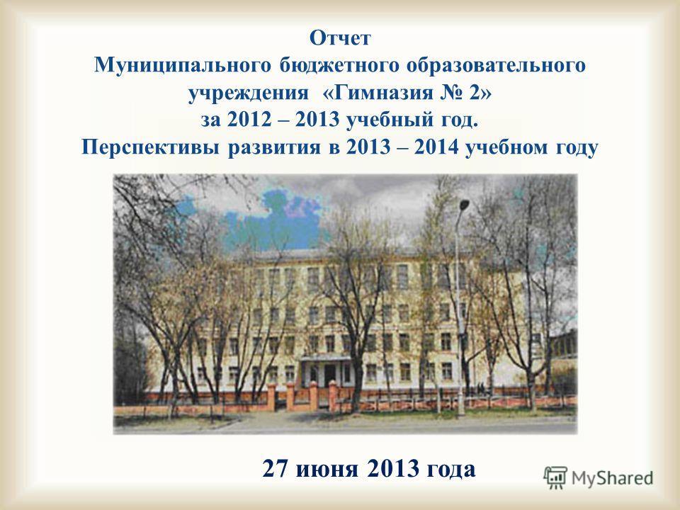 27 июня 2013 года Отчет Муниципального бюджетного образовательного учреждения «Гимназия 2» за 2012 – 2013 учебный год. Перспективы развития в 2013 – 2014 учебном году