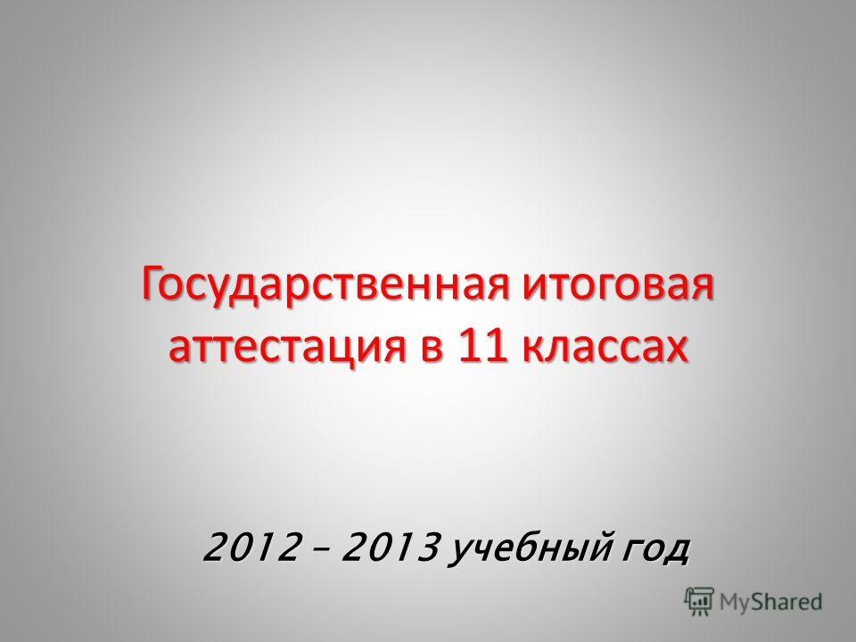 Государственная итоговая аттестация в 11 классах 2012 – 2013 учебный год