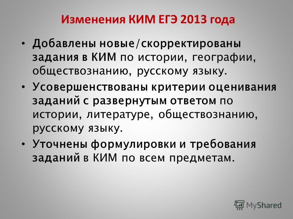 Изменения КИМ ЕГЭ 2013 года Добавлены новые/скорректированы задания в КИМ по истории, географии, обществознанию, русскому языку. Усовершенствованы критерии оценивания заданий с развернутым ответом по истории, литературе, обществознанию, русскому язык