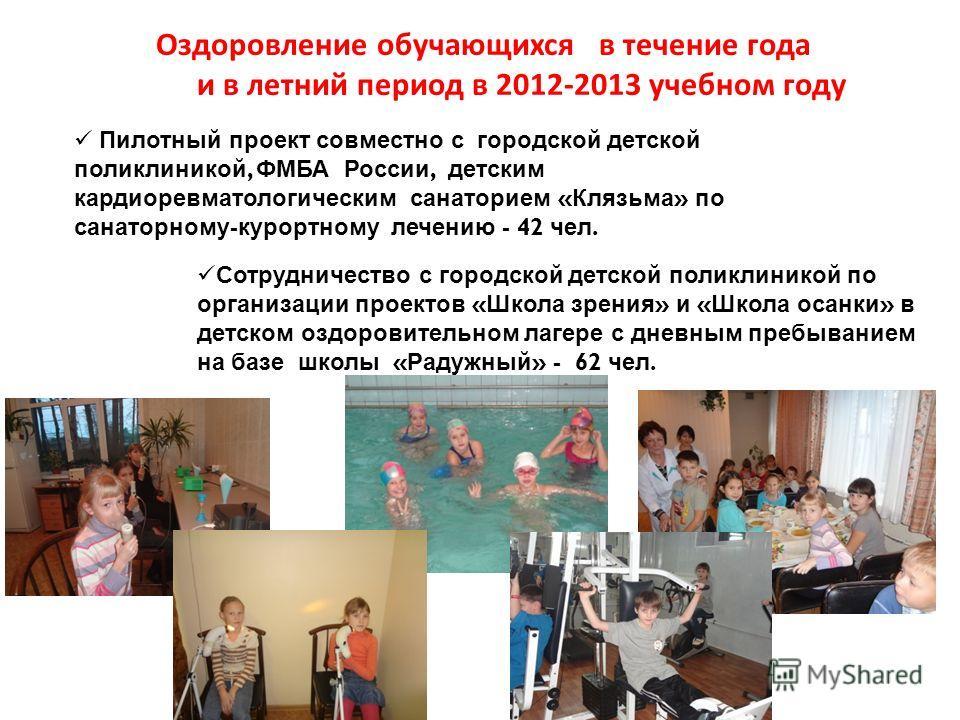 Оздоровление обучающихся в течение года и в летний период в 2012-2013 учебном году Пилотный проект совместно с городской детской поликлиникой, ФМБА России, детским кардиоревматологическим санаторием « Клязьма » по санаторному - курортному лечению - 4