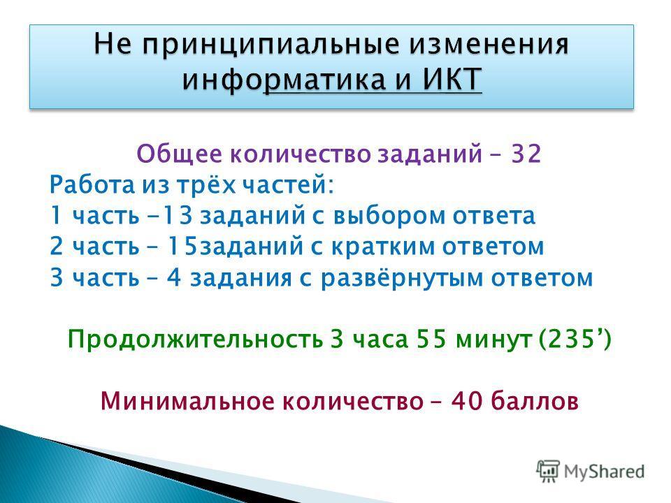 Общее количество заданий – 32 Работа из трёх частей: 1 часть -13 заданий с выбором ответа 2 часть – 15заданий с кратким ответом 3 часть – 4 задания с развёрнутым ответом Продолжительность 3 часа 55 минут (235) Минимальное количество – 40 баллов