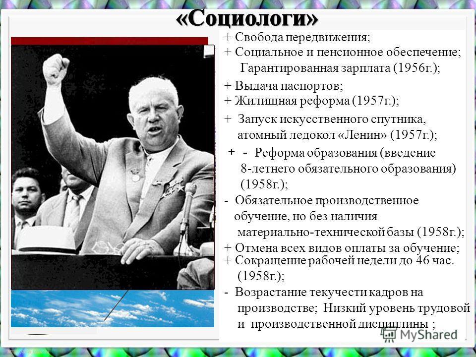 + Свобода передвижения; + Социальное и пенсионное обеспечение; Гарантированная зарплата (1956г.); + Выдача паспортов; + Жилищная реформа (1957г.); + Запуск искусственного спутника, атомный ледокол «Ленин» (1957г.); + - Р еформа образования (введение