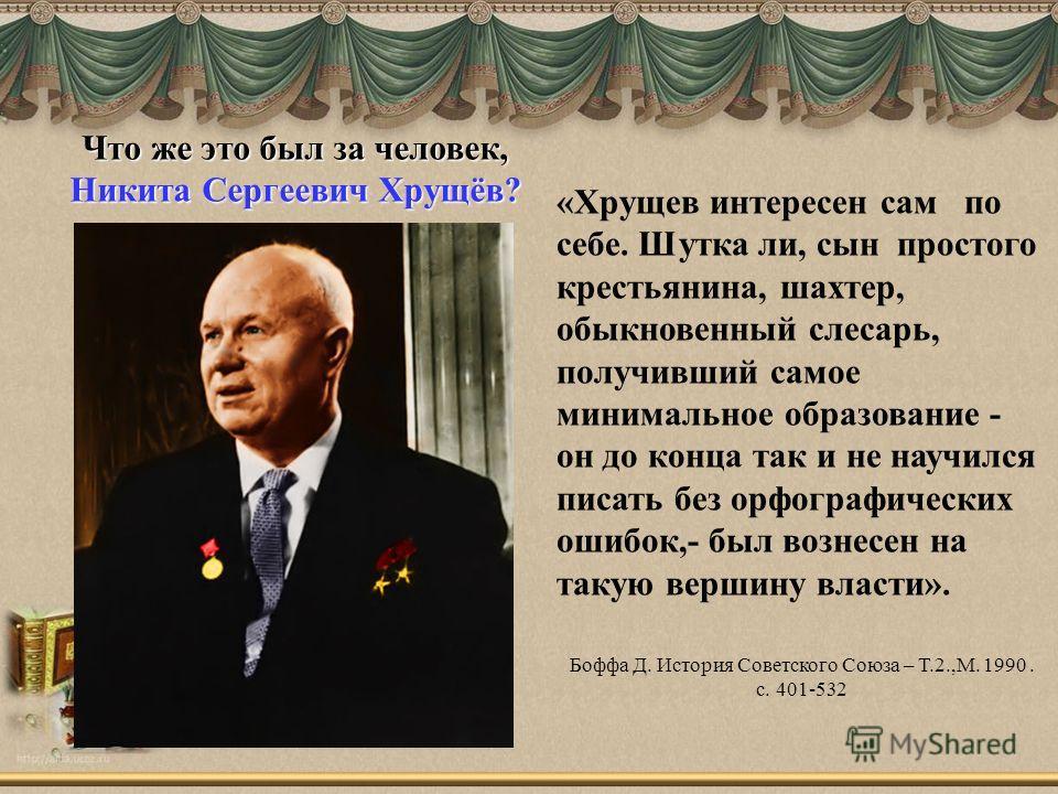 Что же это был за человек, Никита Сергеевич Хрущёв? «Хрущев интересен сам по себе. Шутка ли, сын простого крестьянина, шахтер, обыкновенный слесарь, получивший самое минимальное образование - он до конца так и не научился писать без орфографических о