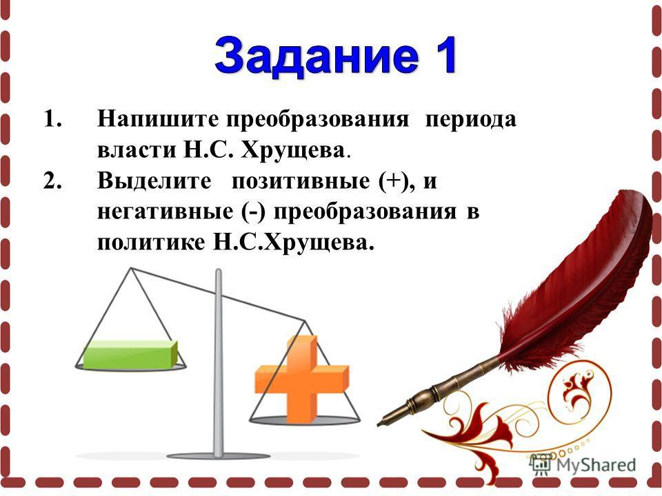 1.Напишите преобразования периода власти Н.С. Хрущева. 2.Выделите позитивные (+), и негативные (-) преобразования в политике Н.С.Хрущева.