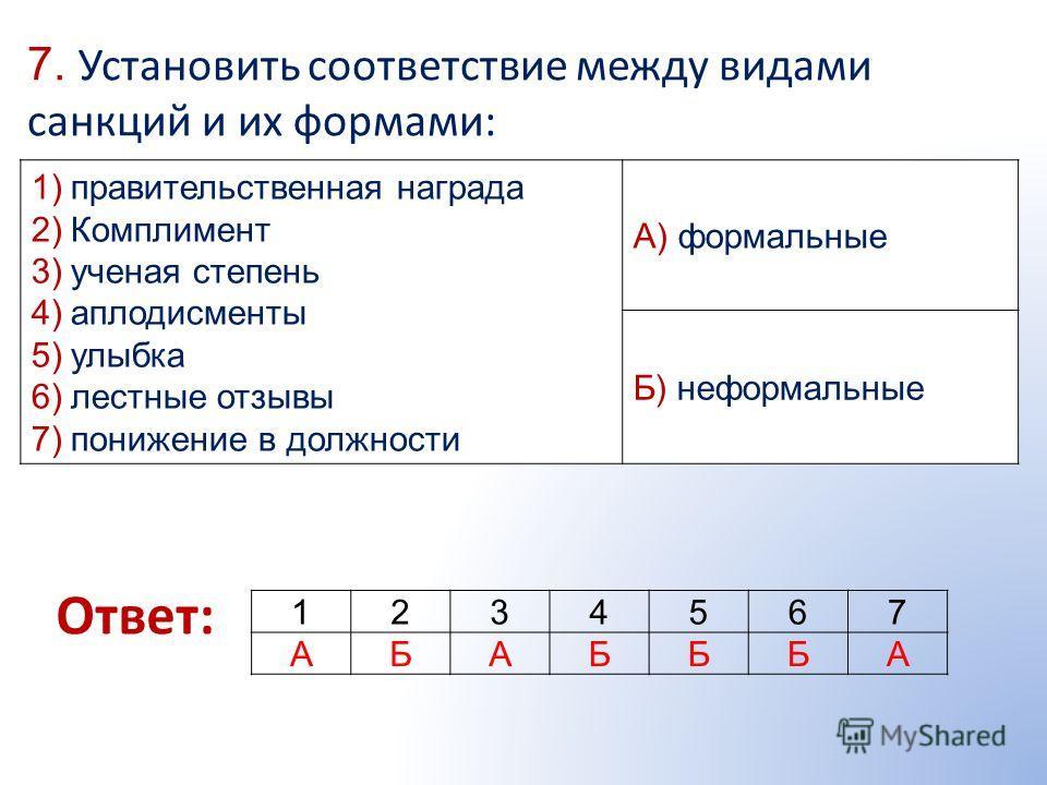 7. Установить соответствие между видами санкций и их формами: Ответ: 1)правительственная награда 2)Комплимент 3)ученая степень 4)аплодисменты 5)улыбка 6)лестные отзывы 7)понижение в должности А) формальные Б) неформальные 1234567 АБАБББА