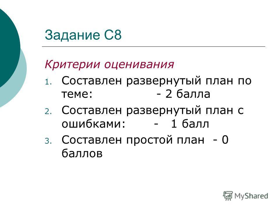 Задание С8 Критерии оценивания 1. Составлен развернутый план по теме: - 2 балла 2. Составлен развернутый план с ошибками: - 1 балл 3. Составлен простой план - 0 баллов