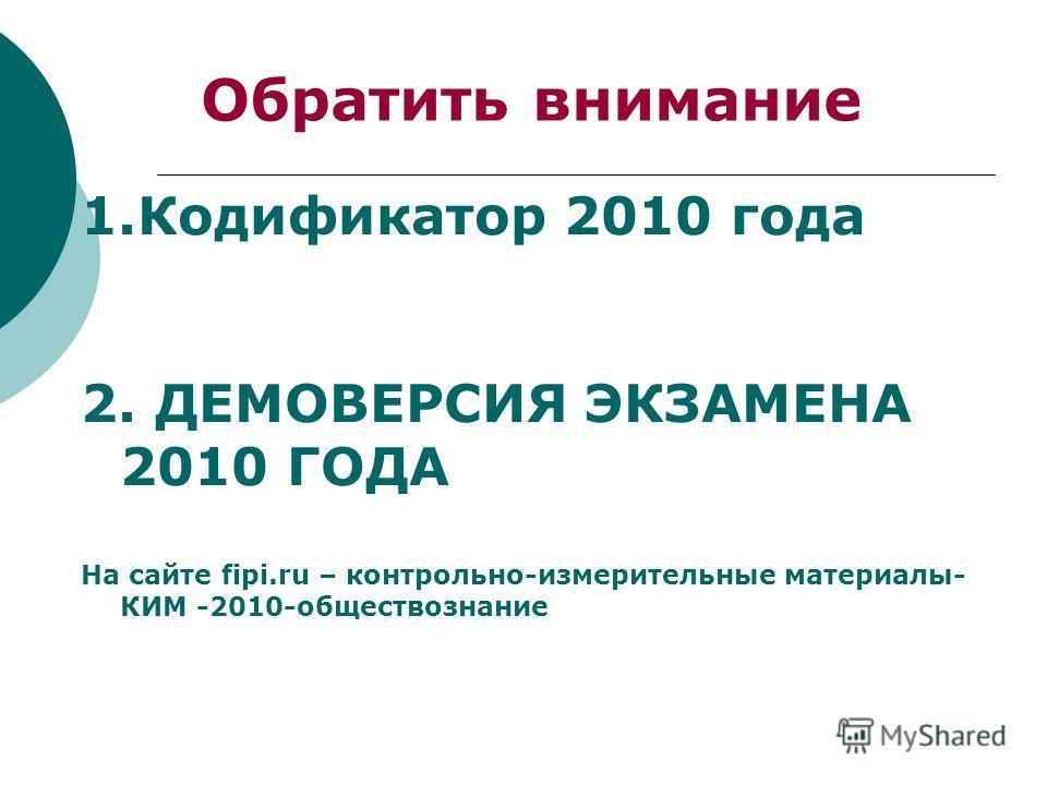 Обратить внимание 1.Кодификатор 2010 года 2. ДЕМОВЕРСИЯ ЭКЗАМЕНА 2010 ГОДА На сайте fipi.ru – контрольно-измерительные материалы- КИМ -2010-обществознание