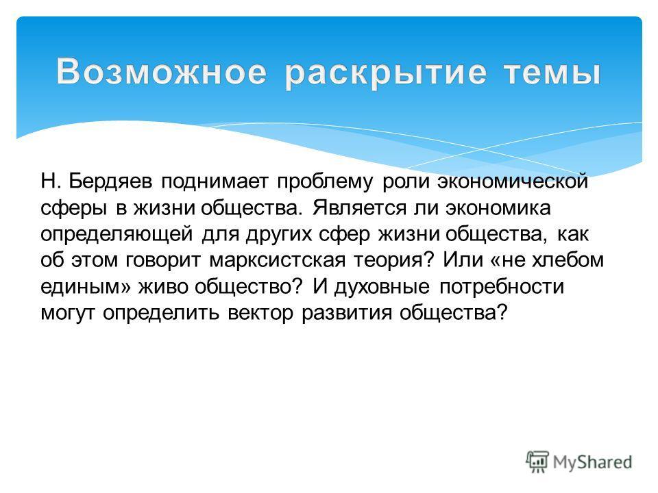 Н. Бердяев поднимает проблему роли экономической сферы в жизни общества. Является ли экономика определяющей для других сфер жизни общества, как об этом говорит марксистская теория? Или «не хлебом единым» живо общество? И духовные потребности могут оп