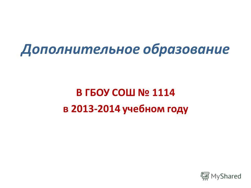 Дополнительное образование В ГБОУ СОШ 1114 в 2013-2014 учебном году
