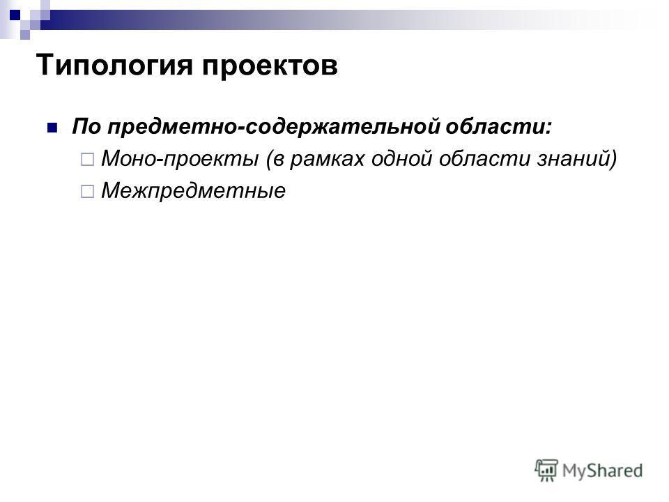 Типология проектов По предметно-содержательной области: Моно-проекты (в рамках одной области знаний) Межпредметные