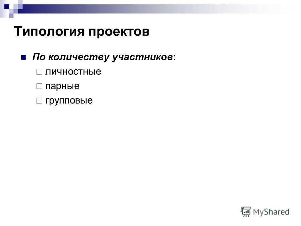 По количеству участников: личностные парные групповые Типология проектов