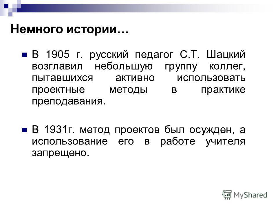 Немного истории… В 1905 г. русский педагог С.Т. Шацкий возглавил небольшую группу коллег, пытавшихся активно использовать проектные методы в практике преподавания. В 1931г. метод проектов был осужден, а использование его в работе учителя запрещено.