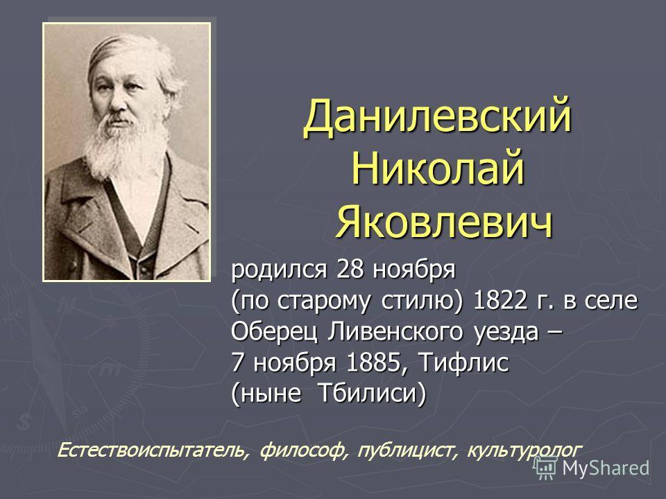 Данилевский Николай Яковлевич родился 28 ноября родился 28 ноября (по старому стилю) 1822 г. в селе (по старому стилю) 1822 г. в селе Оберец Ливенского уезда – Оберец Ливенского уезда – 7 ноября 1885, Тифлис 7 ноября 1885, Тифлис (ныне Тбилиси) (ныне