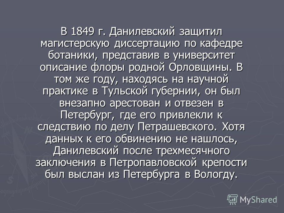 В 1849 г. Данилевский защитил магистерскую диссертацию по кафедре ботаники, представив в университет описание флоры родной Орловщины. В том же году, находясь на научной практике в Тульской губернии, он был внезапно арестован и отвезен в Петербург, гд