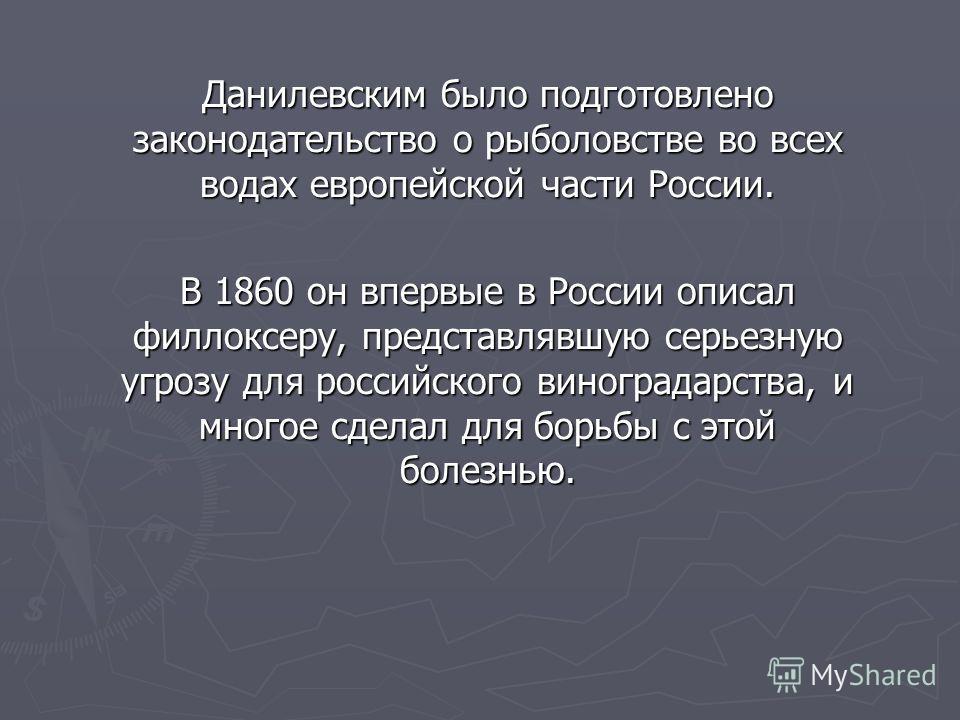 Данилевским было подготовлено законодательство о рыболовстве во всех водах европейской части России. В 1860 он впервые в России описал филлоксеру, представлявшую серьезную угрозу для российского виноградарства, и многое сделал для борьбы с этой болез