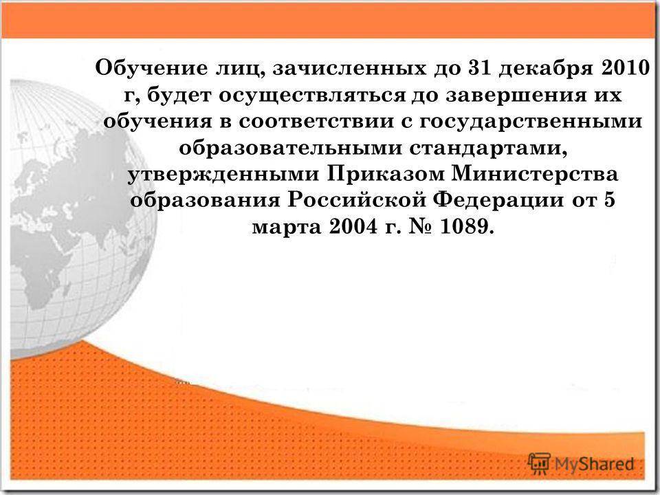 Обучение лиц, зачисленных до 31 декабря 2010 г, будет осуществляться до завершения их обучения в соответствии с государственными образовательными стандартами, утвержденными Приказом Министерства образования Российской Федерации от 5 марта 2004 г. 108