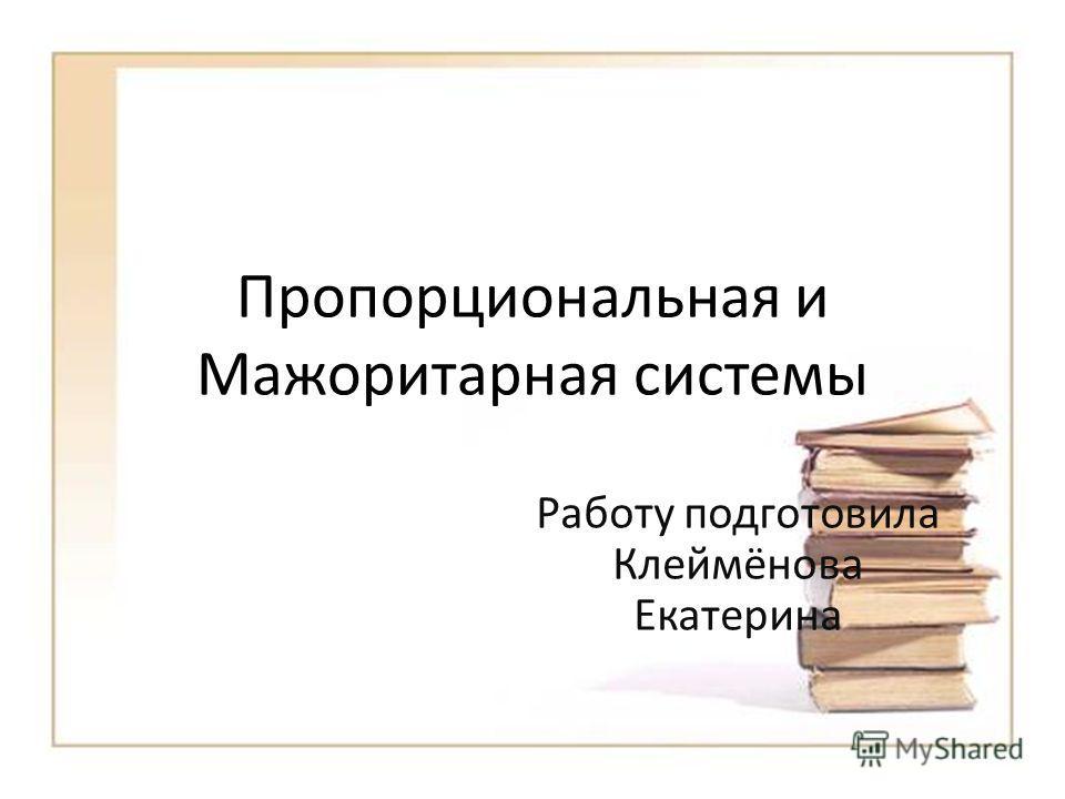 Пропорциональная и Мажоритарная системы Работу подготовила Клеймёнова Екатерина