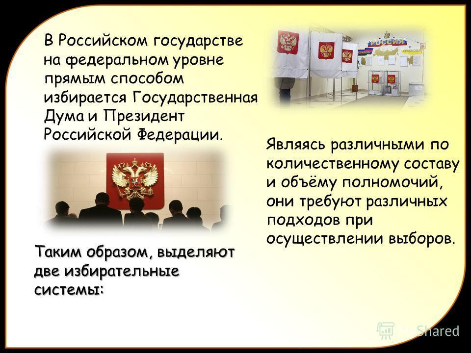 В Российском государстве на федеральном уровне прямым способом избирается Государственная Дума и Президент Российской Федерации. Являясь различными по количественному составу и объёму полномочий, они требуют различных подходов при осуществлении выбор