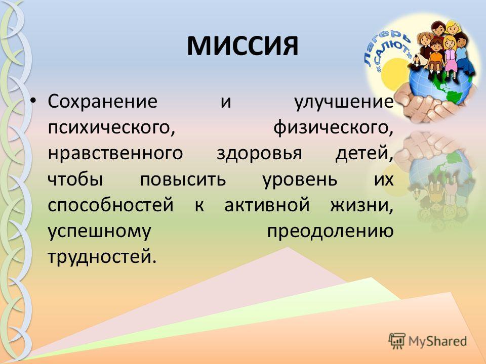 МИССИЯ Сохранение и улучшение психического, физического, нравственного здоровья детей, чтобы повысить уровень их способностей к активной жизни, успешному преодолению трудностей.