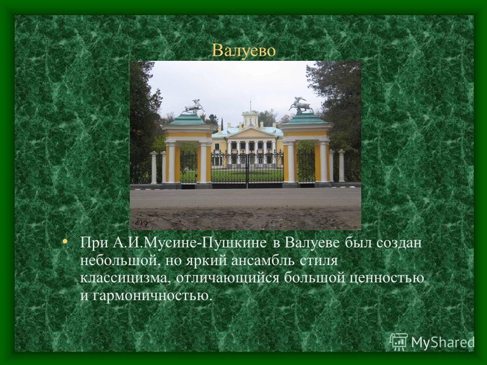 Валуево При А.И.Мусине-Пушкине в Валуеве был создан небольшой, но яркий ансамбль стиля классицизма, отличающийся большой ценностью и гармоничностью.