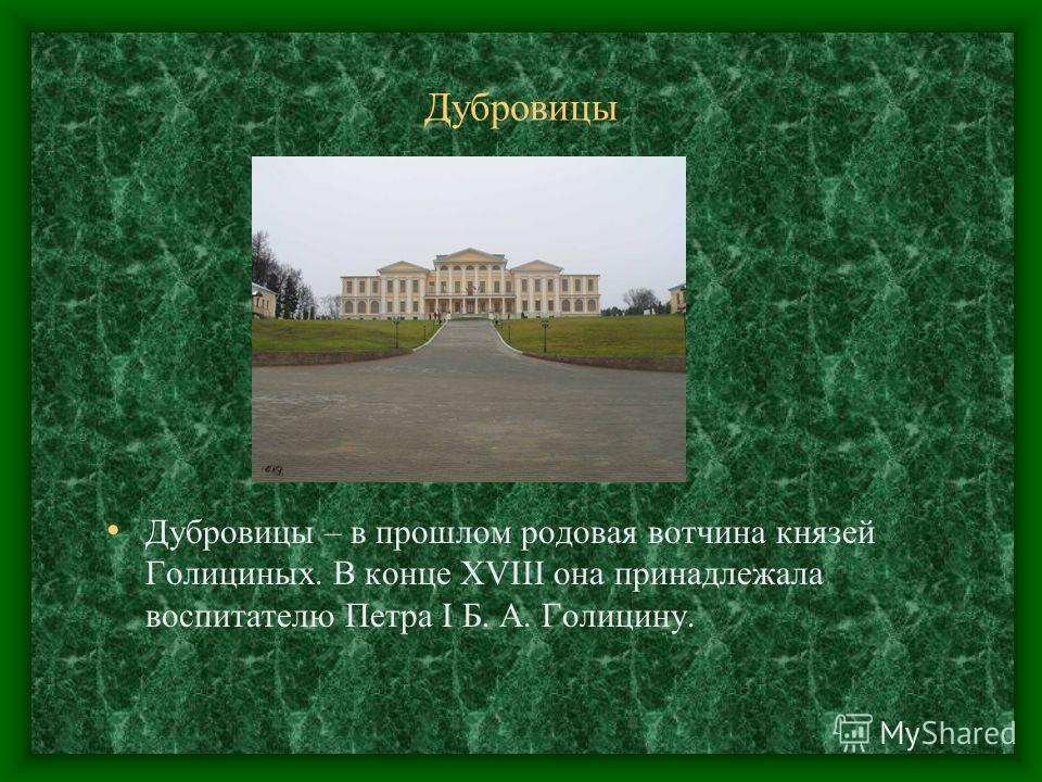 Дубровицы Дубровицы – в прошлом родовая вотчина князей Голициных. В конце XVIII она принадлежала воспитателю Петра I Б. А. Голицину.