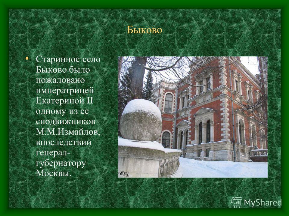 Быково Старинное село Быково было пожаловано императрицей Екатериной II одному из ее сподвижников М.М.Измайлов, впоследствии генерал- губернатору Москвы.