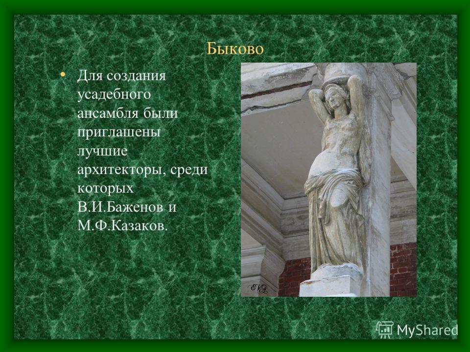 Быково Для создания усадебного ансамбля были приглашены лучшие архитекторы, среди которых В.И.Баженов и М.Ф.Казаков.