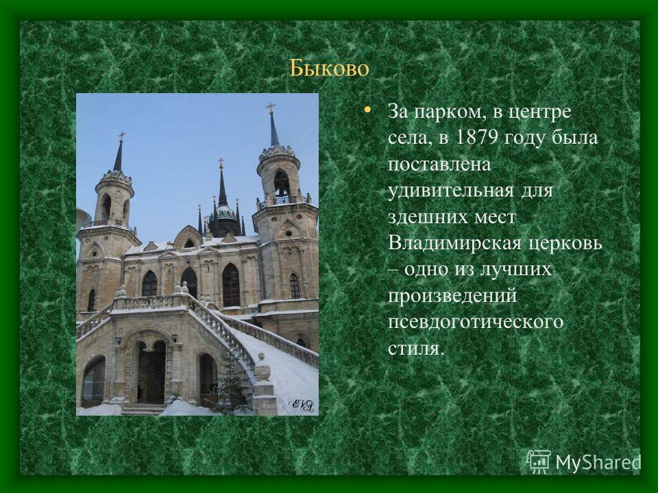 Быково За парком, в центре села, в 1879 году была поставлена удивительная для здешних мест Владимирская церковь – одно из лучших произведений псевдоготического стиля.