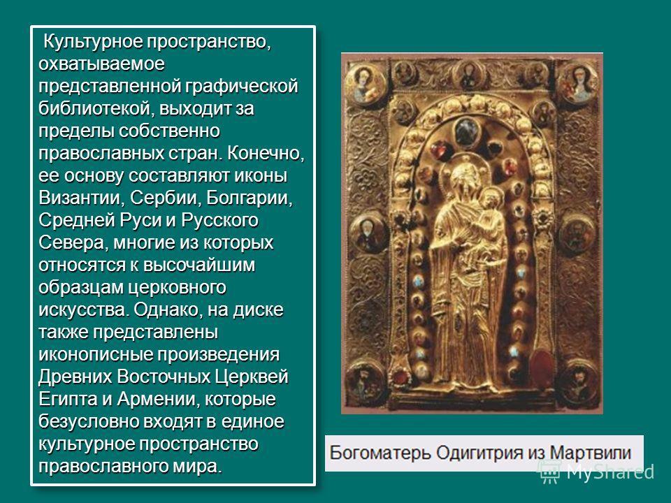 Культурное пространство, охватываемое представленной графической библиотекой, выходит за пределы собственно православных стран. Конечно, ее основу составляют иконы Византии, Сербии, Болгарии, Средней Руси и Русского Севера, многие из которых относятс