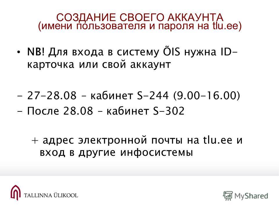 СОЗДАНИЕ СВОЕГО АККАУНТА (имени пользователя и пароля на tlu.ee) NB! Для входа в систему ÕIS нужна ID- карточка или свой аккаунт -27-28.08 – кабинет S-244 (9.00-16.00) -После 28.08 – кабинет S-302 + адрес электронной почты на tlu.ee и вход в другие и