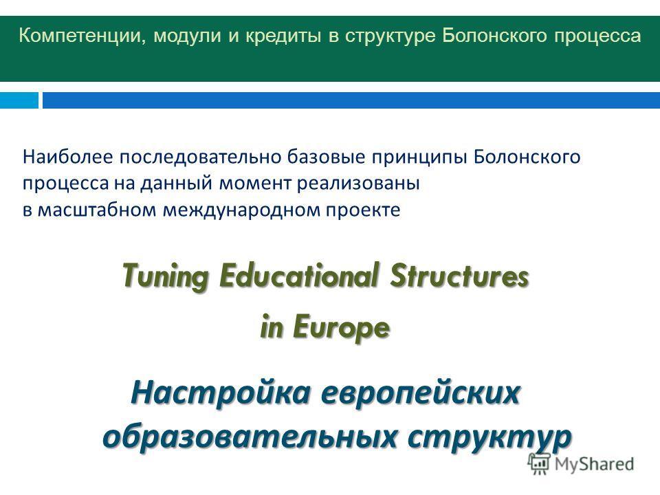 Компетенции, модули и кредиты в структуре Болонского процесса Наиболее последовательно базовые принципы Болонского процесса на данный момент реализованы в масштабном международном проекте Tuning Educational Structures in Europe Настройка европейских