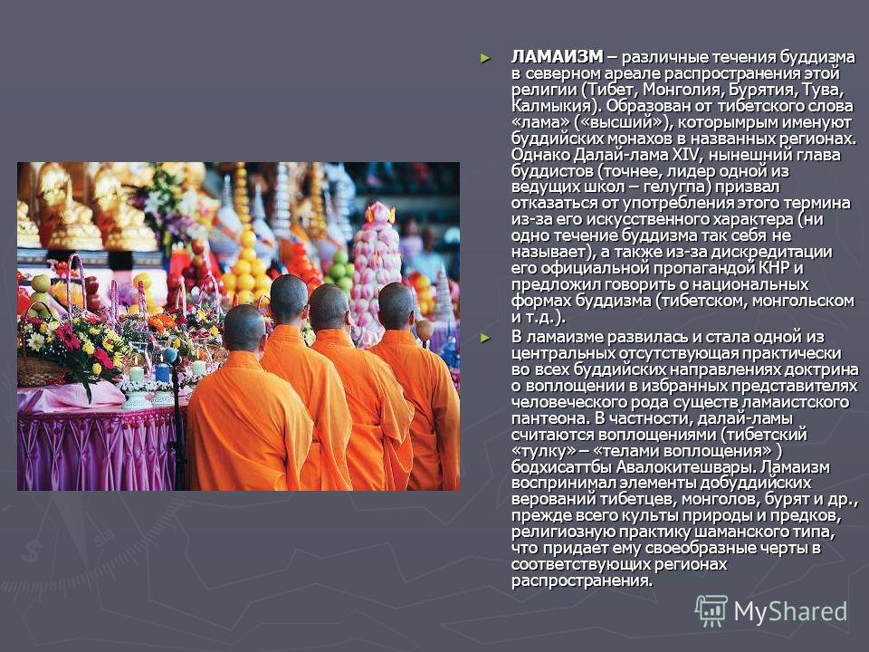 ЛАМАИЗМ – различные течения буддизма в северном ареале распространения этой религии (Тибет, Монголия, Бурятия, Тува, Калмыкия). Образован от тибетского слова «лама» («высший»), которымрым именуют буддийских монахов в названных регионах. Однако Далай-
