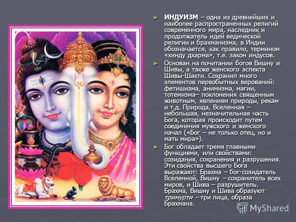 ИНДУИЗМ – одна из древнейших и наиболее распространенных религий современного мира, наследник и продолжатель идей ведической религии и брахманизма, в Индии обозначается, как правило, термином «хинду дхарма», т.е. закон индусов. Основан на почитании б