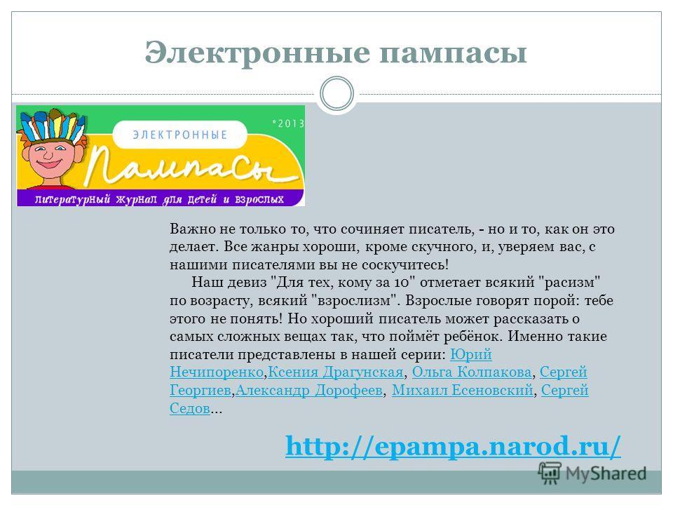 Электронные пампасы http://epampa.narod.ru/ Важно не только то, что сочиняет писатель, - но и то, как он это делает. Все жанры хороши, кроме скучного, и, уверяем вас, с нашими писателями вы не соскучитесь! Наш девиз
