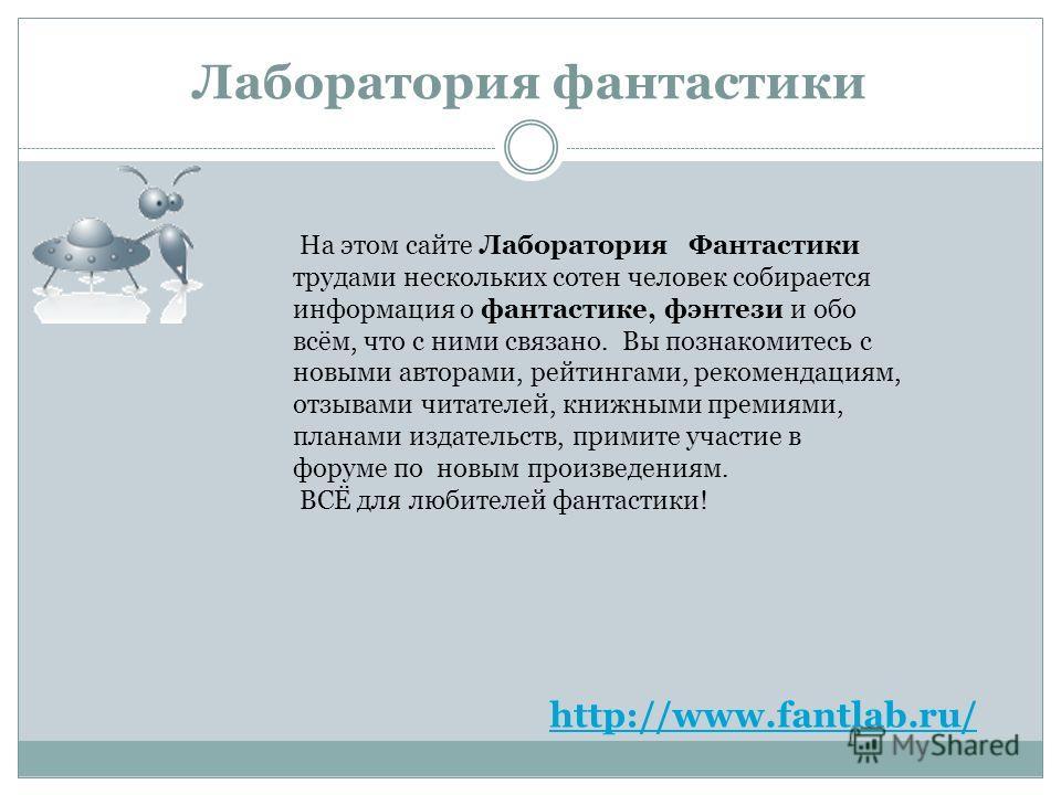 Лаборатория фантастики http://www.fantlab.ru/ На этом сайте Лаборатория Фантастики трудами нескольких сотен человек собирается информация о фантастике, фэнтези и обо всём, что с ними связано. Вы познакомитесь с новыми авторами, рейтингами, рекомендац