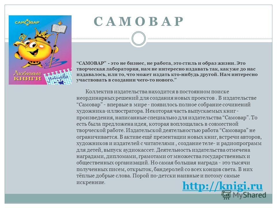 С А М О В А Р http://knigi.ru САМОВАР - это не бизнес, не работа, это стиль и образ жизни. Это творческая лаборатория, нам не интересно издавать так, как уже до нас издавалось, или то, что может издать кто-нибудь другой. Нам интересно участвовать в с