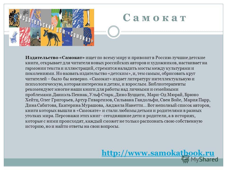 С а м о к а т http://www.samokatbook.ru Издательство «Самокат» ищет по всему миру и привозит в Россию лучшие детские книги, открывает для читателя новых российских авторов и художников, настаивает на гармонии текста и иллюстраций, стремится наладить