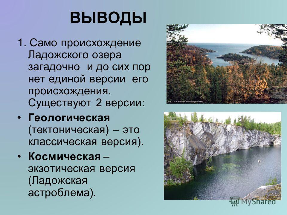 ВЫВОДЫ 1. Само происхождение Ладожского озера загадочно и до сих пор нет единой версии его происхождения. Существуют 2 версии: Геологическая (тектоническая) – это классическая версия). Космическая – экзотическая версия (Ладожская астроблема).