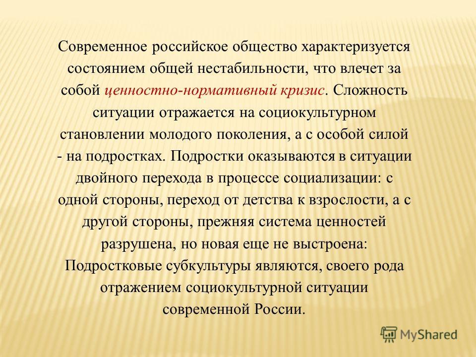 Современное российское общество характеризуется состоянием общей нестабильности, что влечет за собой ценностно-нормативный кризис. Сложность ситуации отражается на социокультурном становлении молодого поколения, а с особой силой - на подростках. Подр