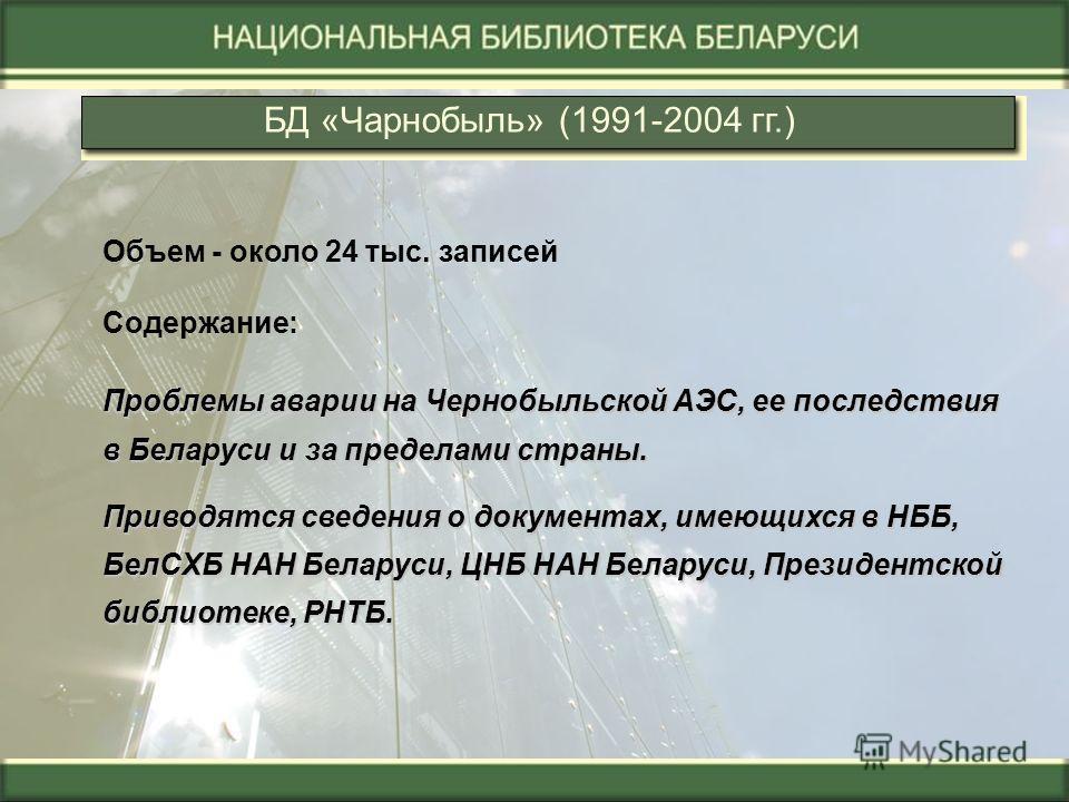 БД «Чарнобыль» (1991-2004 гг.) Объем - около 24 тыс. записей Содержание: Проблемы аварии на Чернобыльской АЭС, ее последствия в Беларуси и за пределами страны. Приводятся сведения о документах, имеющихся в НББ, БелСХБ НАН Беларуси, ЦНБ НАН Беларуси,