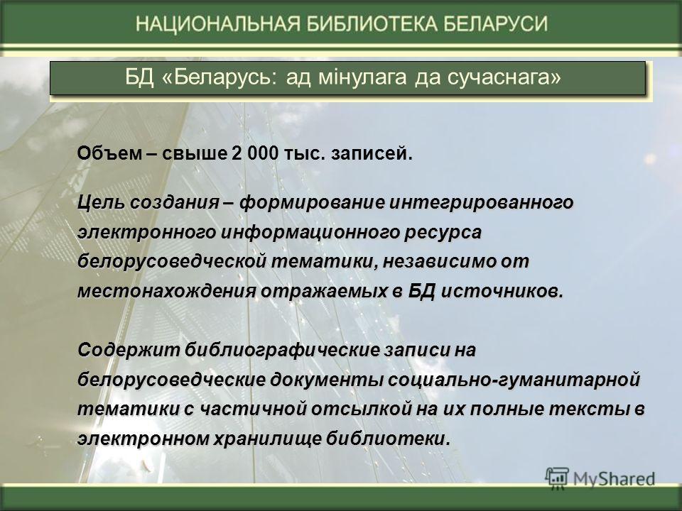 БД «Беларусь: ад мінулага да сучаснага» Объем – свыше 2 000 тыс. записей. Цель создания – формирование интегрированного электронного информационного ресурса белорусоведческой тематики, независимо от местонахождения отражаемых в БД источников. Содержи
